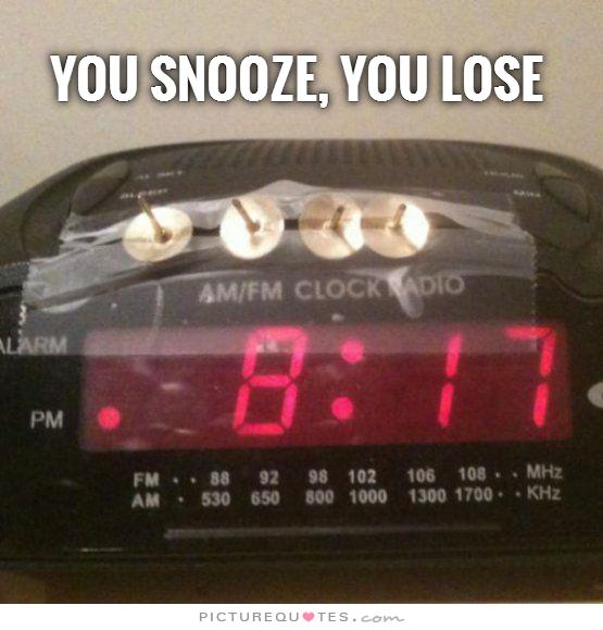 If you dont snooze you lose